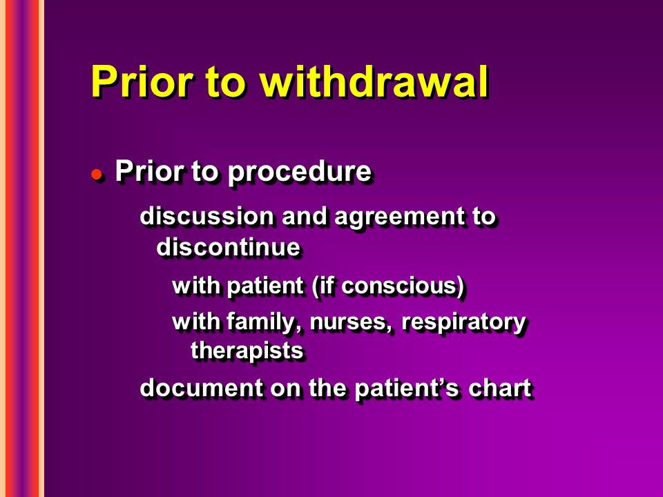 Prior to withdrawal l Prior to procedure discussion and agreement to discontinue with patient (if conscious) with family, nurses, respiratory therapists document on the patient's chart l Prior to procedure discussion and agreement to discontinue with patient (if conscious) with family, nurses, respiratory therapists document on the patient's chart