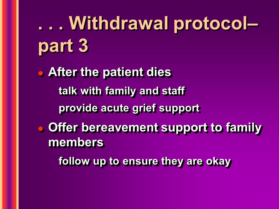 ... Withdrawal protocol– part 3 l After the patient dies talk with family and staff provide acute grief support l Offer bereavement support to family