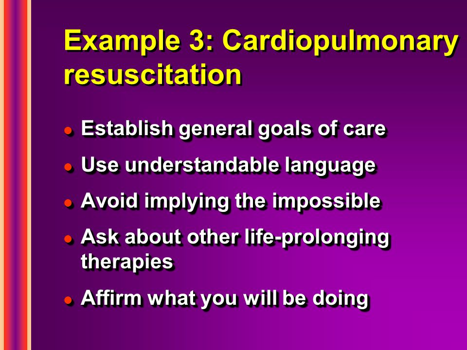 Example 3: Cardiopulmonary resuscitation l Establish general goals of care l Use understandable language l Avoid implying the impossible l Ask about other life-prolonging therapies l Affirm what you will be doing l Establish general goals of care l Use understandable language l Avoid implying the impossible l Ask about other life-prolonging therapies l Affirm what you will be doing