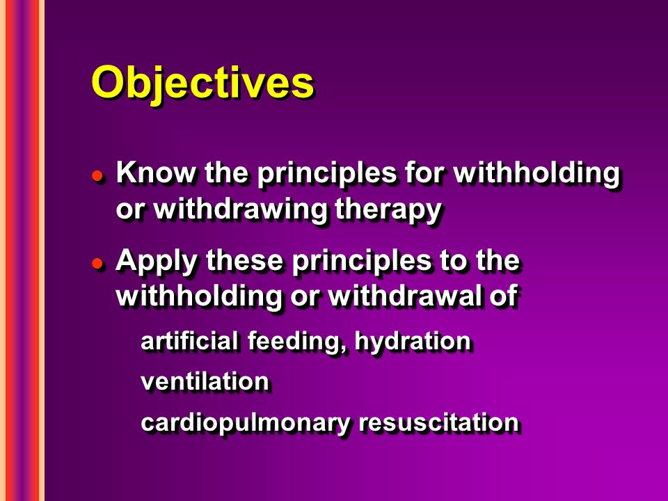 Objectives l Know the principles for withholding or withdrawing therapy l Apply these principles to the withholding or withdrawal of artificial feeding, hydration ventilation cardiopulmonary resuscitation l Know the principles for withholding or withdrawing therapy l Apply these principles to the withholding or withdrawal of artificial feeding, hydration ventilation cardiopulmonary resuscitation