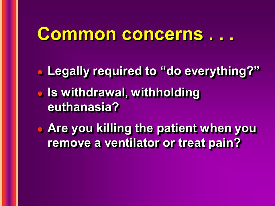 Common concerns... l Legally required to do everything l Is withdrawal, withholding euthanasia.