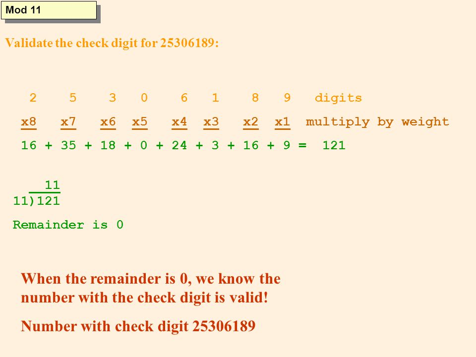 Validate the check digit for 25306189: Mod 11 2 5 3 0 6 1 8 9 digits x8 x7 x6 x5 x4 x3 x2 x1 multiply by weight 16 + 35 + 18 + 0 + 24 + 3 + 16 + 9 = 121 11 11)121 Remainder is 0 When the remainder is 0, we know the number with the check digit is valid.