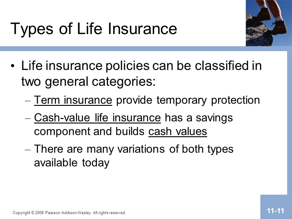 Copyright © 2008 Pearson Addison-Wesley. All rights reserved. 11-11 Types of Life Insurance Life insurance policies can be classified in two general c