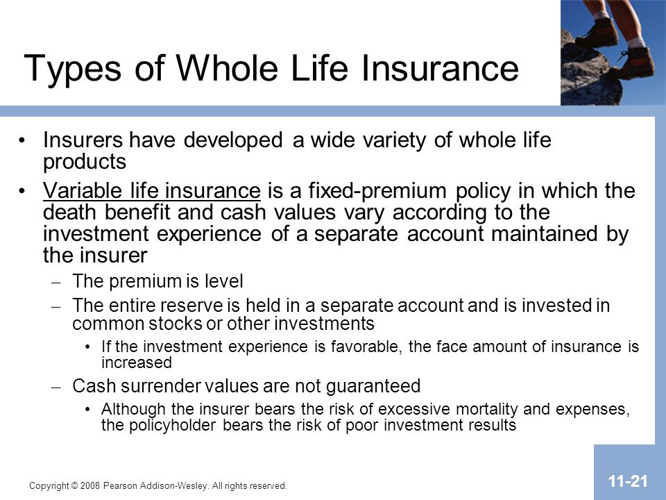 Copyright © 2008 Pearson Addison-Wesley. All rights reserved. 11-21 Types of Whole Life Insurance Insurers have developed a wide variety of whole life