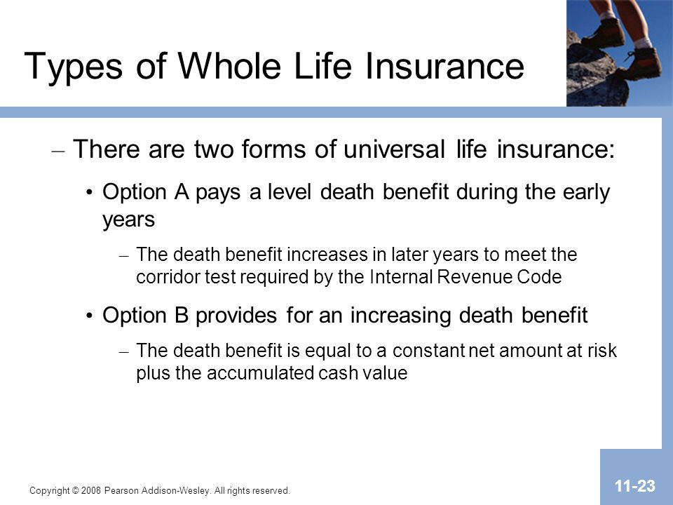 Copyright © 2008 Pearson Addison-Wesley. All rights reserved. 11-23 Types of Whole Life Insurance – There are two forms of universal life insurance: O
