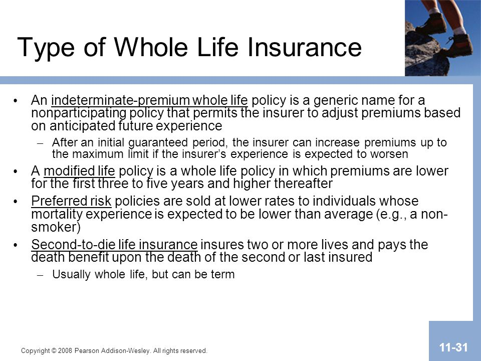 Copyright © 2008 Pearson Addison-Wesley. All rights reserved. 11-31 Type of Whole Life Insurance An indeterminate-premium whole life policy is a gener