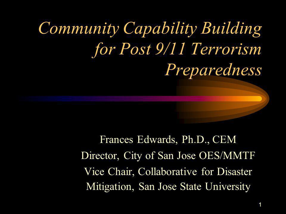 1 Community Capability Building for Post 9/11 Terrorism Preparedness Frances Edwards, Ph.D., CEM Director, City of San Jose OES/MMTF Vice Chair, Collaborative for Disaster Mitigation, San Jose State University
