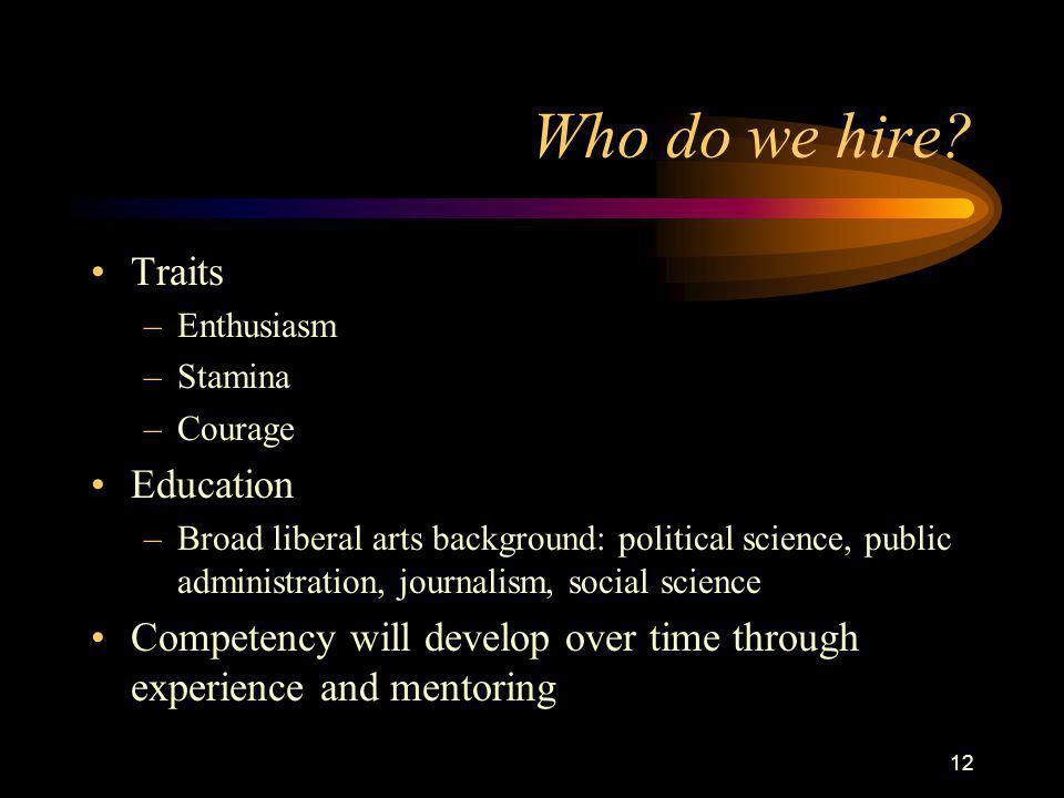 12 Who do we hire? Traits –Enthusiasm –Stamina –Courage Education –Broad liberal arts background: political science, public administration, journalism
