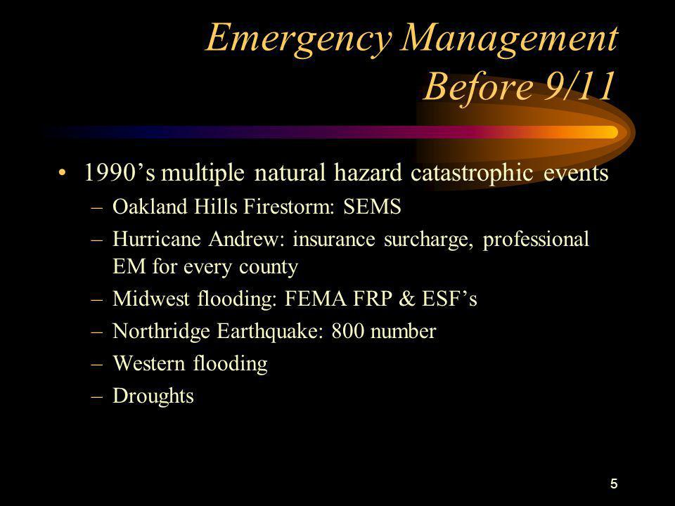 5 Emergency Management Before 9/11 1990's multiple natural hazard catastrophic events –Oakland Hills Firestorm: SEMS –Hurricane Andrew: insurance surcharge, professional EM for every county –Midwest flooding: FEMA FRP & ESF's –Northridge Earthquake: 800 number –Western flooding –Droughts