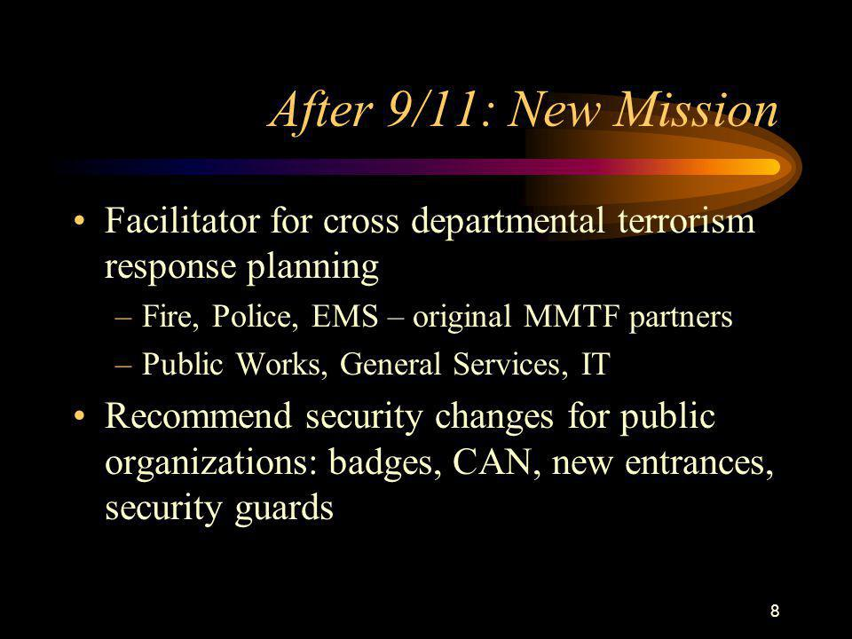 8 After 9/11: New Mission Facilitator for cross departmental terrorism response planning –Fire, Police, EMS – original MMTF partners –Public Works, General Services, IT Recommend security changes for public organizations: badges, CAN, new entrances, security guards
