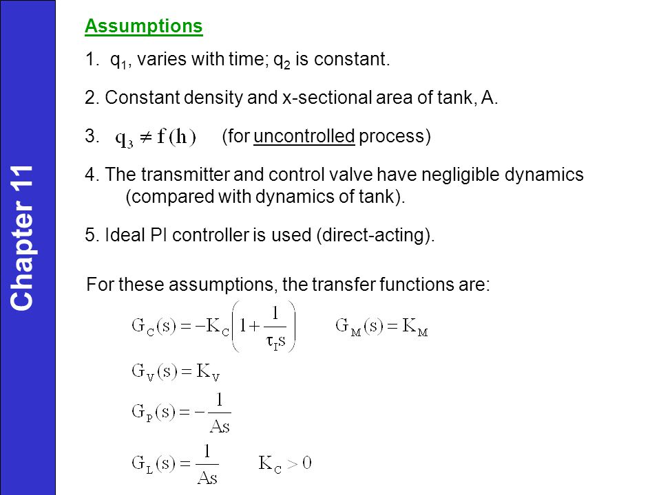 Assumptions 1. q 1, varies with time; q 2 is constant. 2. Constant density and x-sectional area of tank, A. 3. (for uncontrolled process) 4. The trans