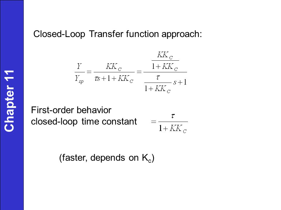 Closed-Loop Transfer function approach: First-order behavior closed-loop time constant (faster, depends on K c ) Chapter 11