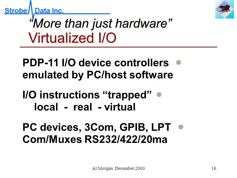 Al Morgan December 200016 More than just hardware Virtualized I/O  PDP-11 I/O device controllers emulated by PC/host software  I/O instructions trapped local - real - virtual  PC devices, 3Com, GPIB, LPT Com/Muxes RS232/422/20ma