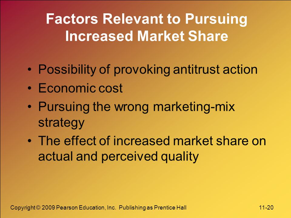 Copyright © 2009 Pearson Education, Inc. Publishing as Prentice Hall 11-20 Factors Relevant to Pursuing Increased Market Share Possibility of provokin