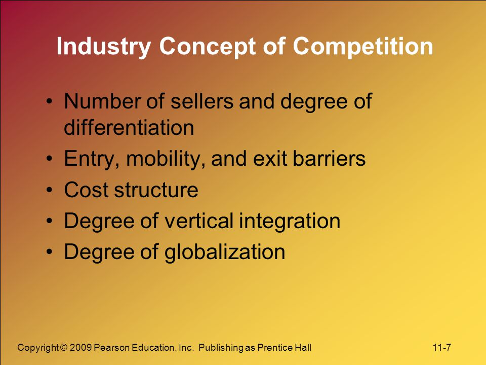 Copyright © 2009 Pearson Education, Inc. Publishing as Prentice Hall 11-7 Industry Concept of Competition Number of sellers and degree of differentiat