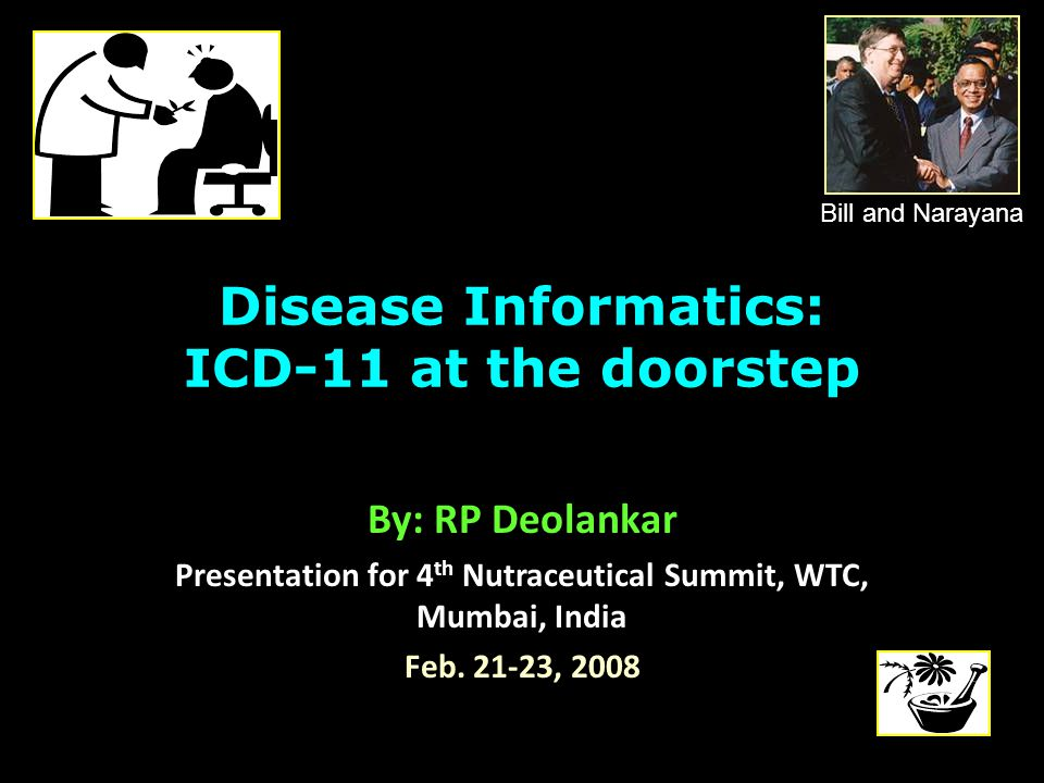 Disease Informatics: ICD-11 at the doorstep By: RP Deolankar Presentation for 4 th Nutraceutical Summit, WTC, Mumbai, India Feb.