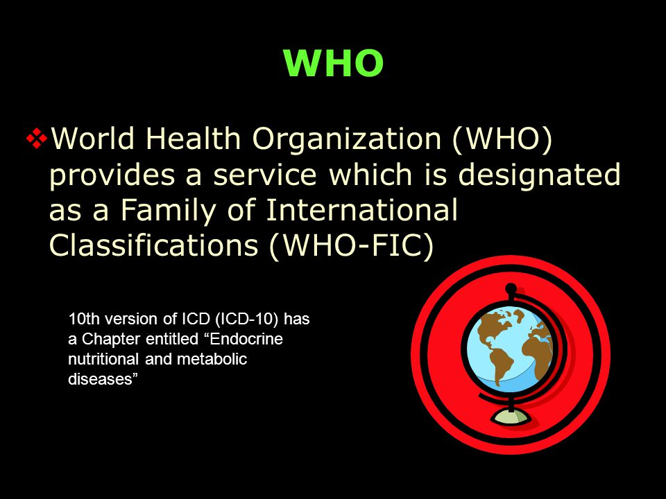 WHO  World Health Organization (WHO) provides a service which is designated as a Family of International Classifications (WHO-FIC) 10th version of ICD (ICD-10) has a Chapter entitled Endocrine nutritional and metabolic diseases