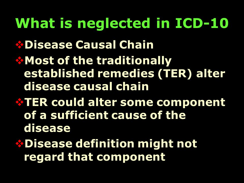 What is neglected in ICD-10  Disease Causal Chain  Most of the traditionally established remedies (TER) alter disease causal chain  TER could alter some component of a sufficient cause of the disease  Disease definition might not regard that component