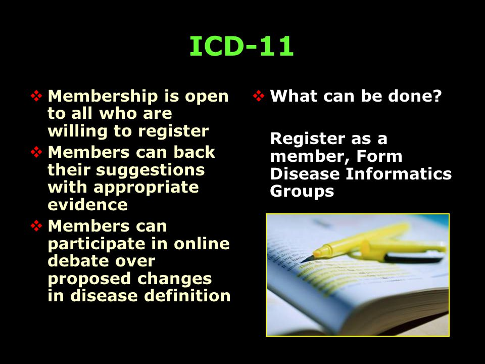 ICD-11  Membership is open to all who are willing to register  Members can back their suggestions with appropriate evidence  Members can participate in online debate over proposed changes in disease definition  What can be done.