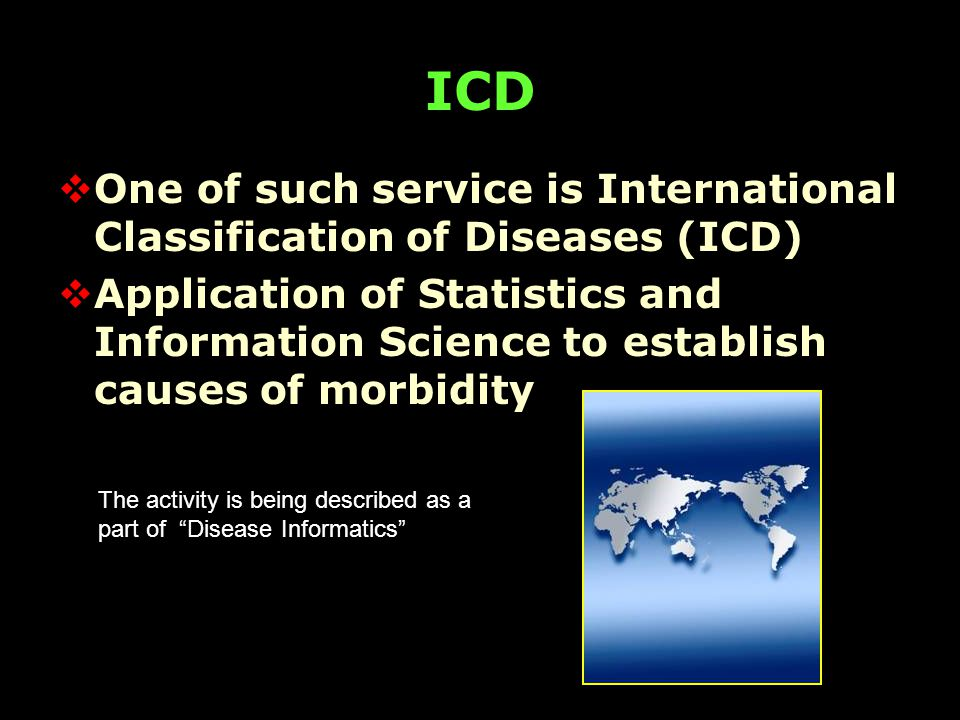 ICD  One of such service is International Classification of Diseases (ICD)  Application of Statistics and Information Science to establish causes of morbidity The activity is being described as a part of Disease Informatics