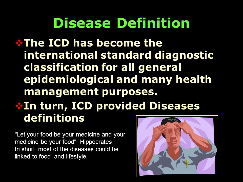 ICD-10  Endorsed by the Forty-third World Health Assembly (WHA) in May 1990  Disease Definitions are quantal  Domain of handpicked experts as described by media Severity of the disease triggered by the virus may be determined by the type of food had been eaten by the subject.