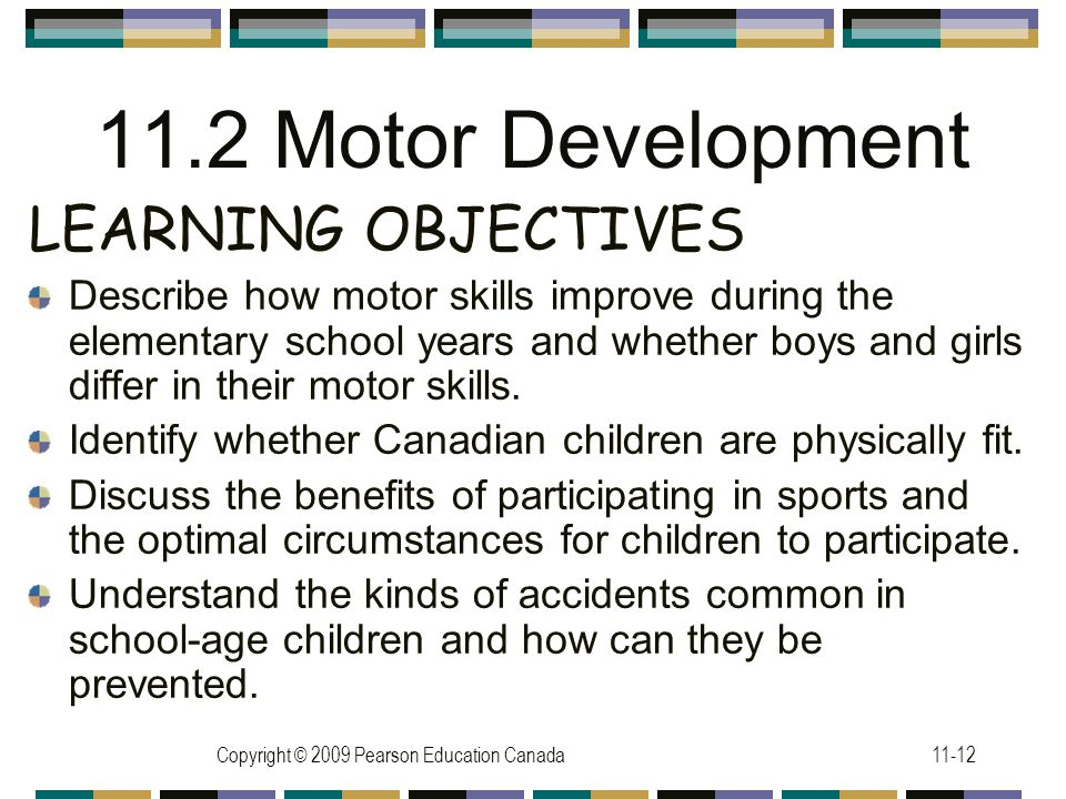 Copyright © 2009 Pearson Education Canada11-12 11.2 Motor Development LEARNING OBJECTIVES Describe how motor skills improve during the elementary scho