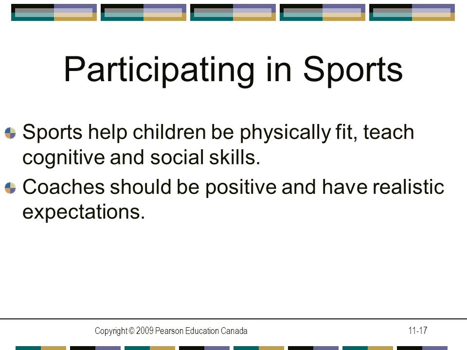 Copyright © 2009 Pearson Education Canada11-17 Participating in Sports Sports help children be physically fit, teach cognitive and social skills.