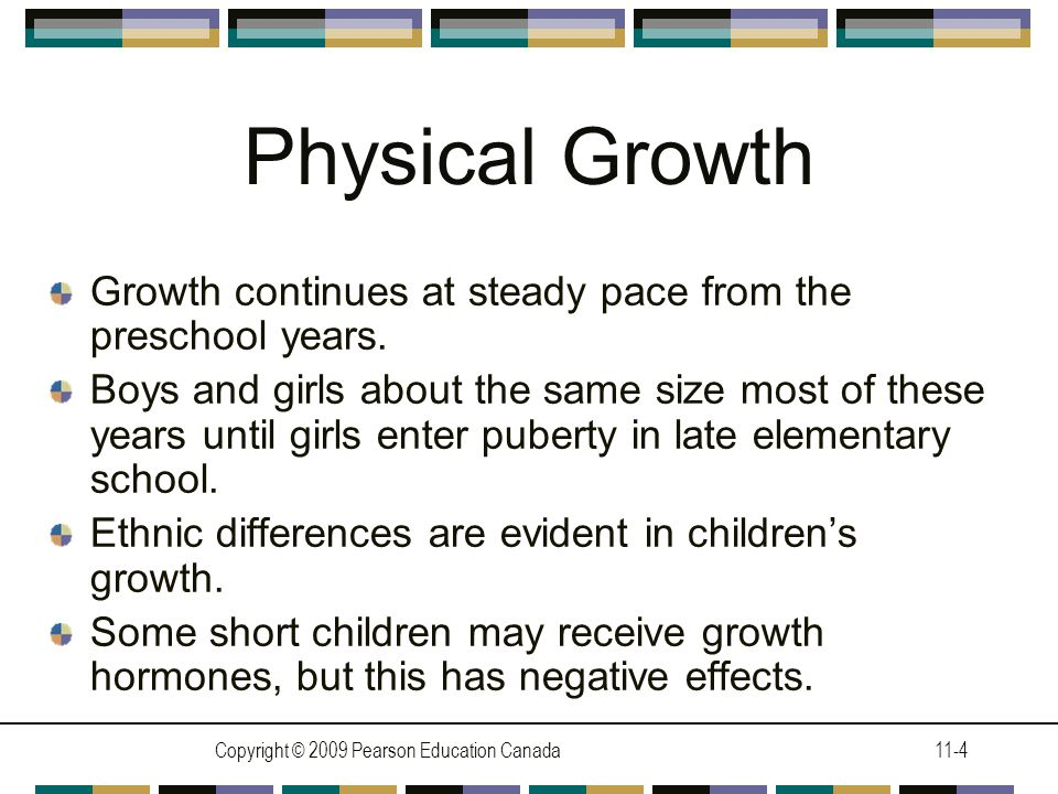 Copyright © 2009 Pearson Education Canada11-4 Physical Growth Growth continues at steady pace from the preschool years. Boys and girls about the same