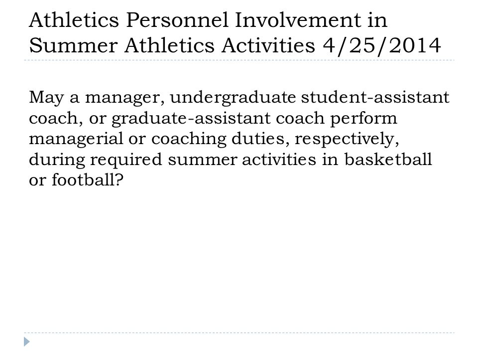 Athletics Personnel Involvement in Summer Athletics Activities 4/25/2014 May a manager, undergraduate student-assistant coach, or graduate-assistant coach perform managerial or coaching duties, respectively, during required summer activities in basketball or football