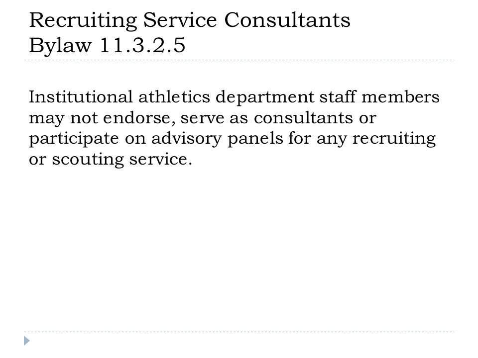 Recruiting Service Consultants Bylaw 11.3.2.5 Institutional athletics department staff members may not endorse, serve as consultants or participate on advisory panels for any recruiting or scouting service.