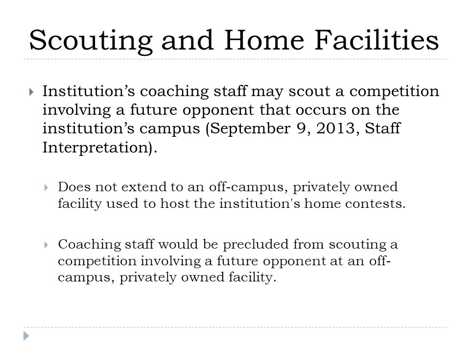 Scouting and Home Facilities  Institution's coaching staff may scout a competition involving a future opponent that occurs on the institution's campus (September 9, 2013, Staff Interpretation).