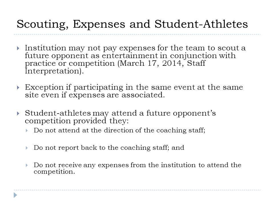 Scouting, Expenses and Student-Athletes  Institution may not pay expenses for the team to scout a future opponent as entertainment in conjunction with practice or competition (March 17, 2014, Staff Interpretation).