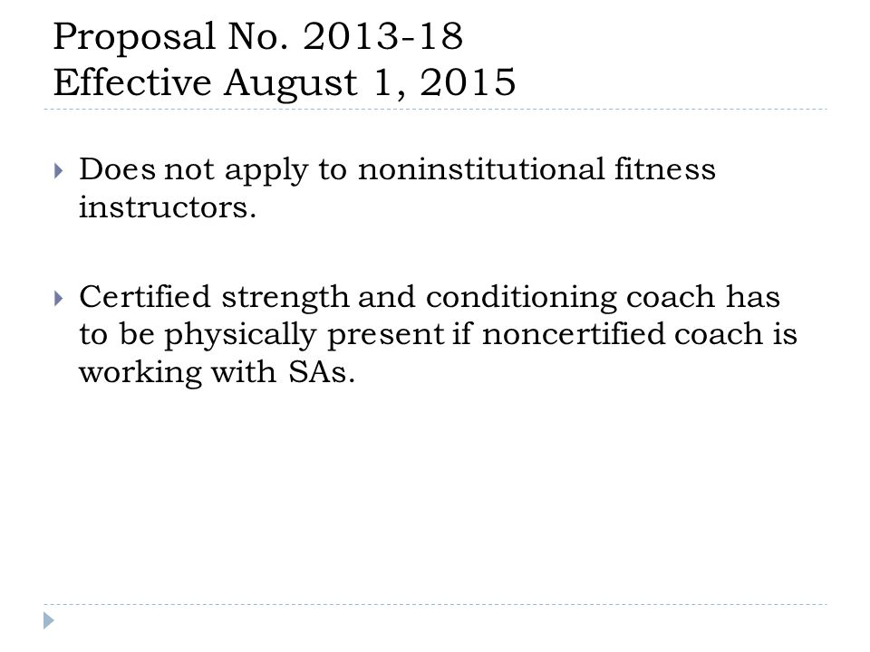 Proposal No. 2013-18 Effective August 1, 2015  Does not apply to noninstitutional fitness instructors.  Certified strength and conditioning coach ha