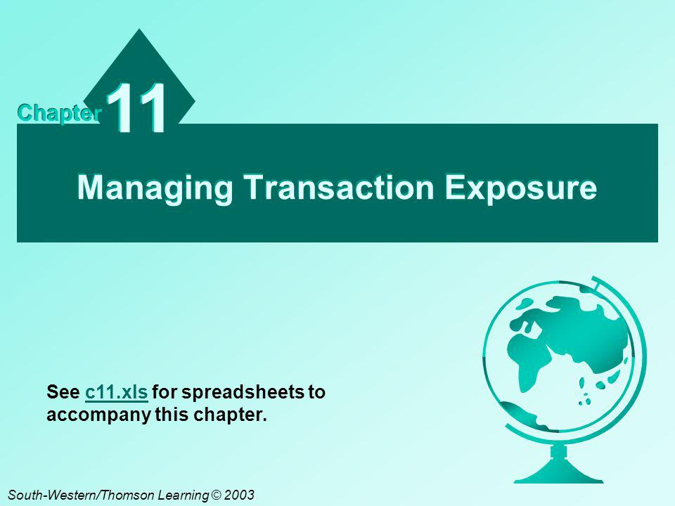 Managing Transaction Exposure 11 Chapter South-Western/Thomson Learning © 2003 See c11.xls for spreadsheets to accompany this chapter.c11.xls