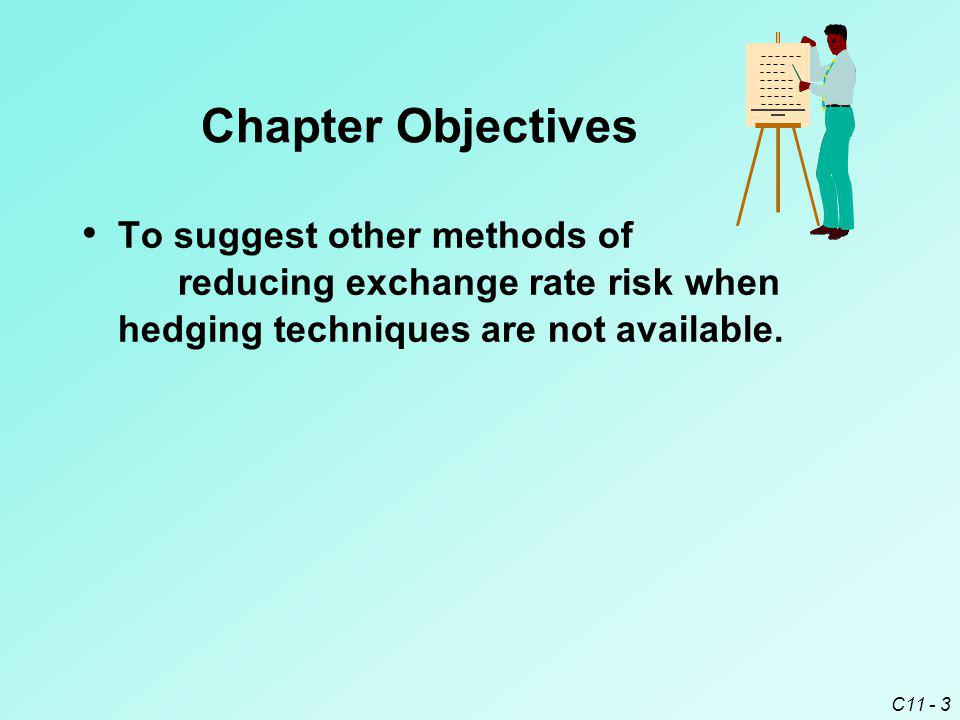 C11 - 3 Chapter Objectives To suggest other methods of reducing exchange rate risk when hedging techniques are not available.