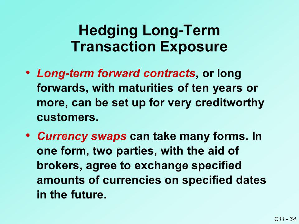 C11 - 34 Hedging Long-Term Transaction Exposure Long-term forward contracts, or long forwards, with maturities of ten years or more, can be set up for