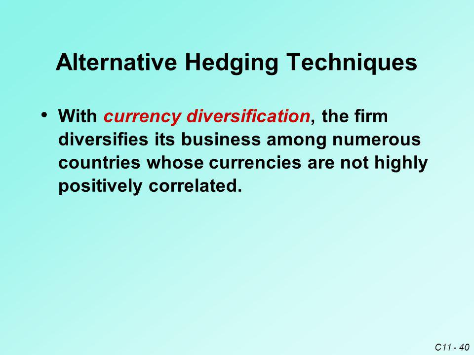 C11 - 40 Alternative Hedging Techniques With currency diversification, the firm diversifies its business among numerous countries whose currencies are