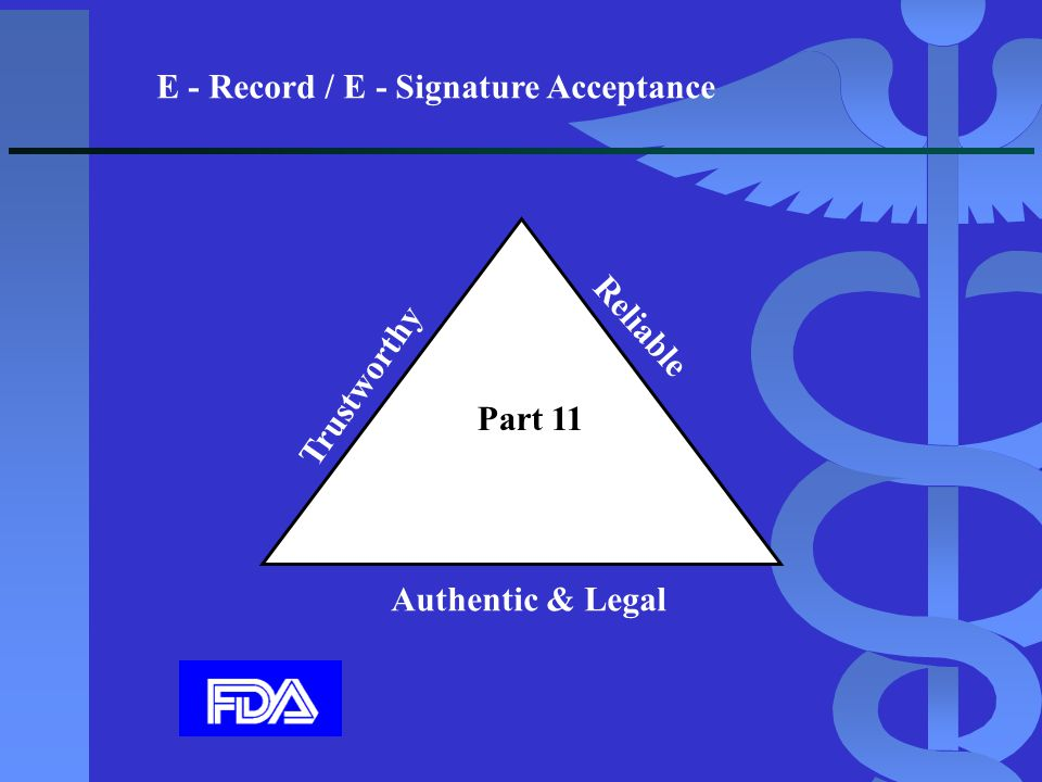 E - Record / E - Signature Acceptance Trustworthy Reliable Authentic & Legal Part 11
