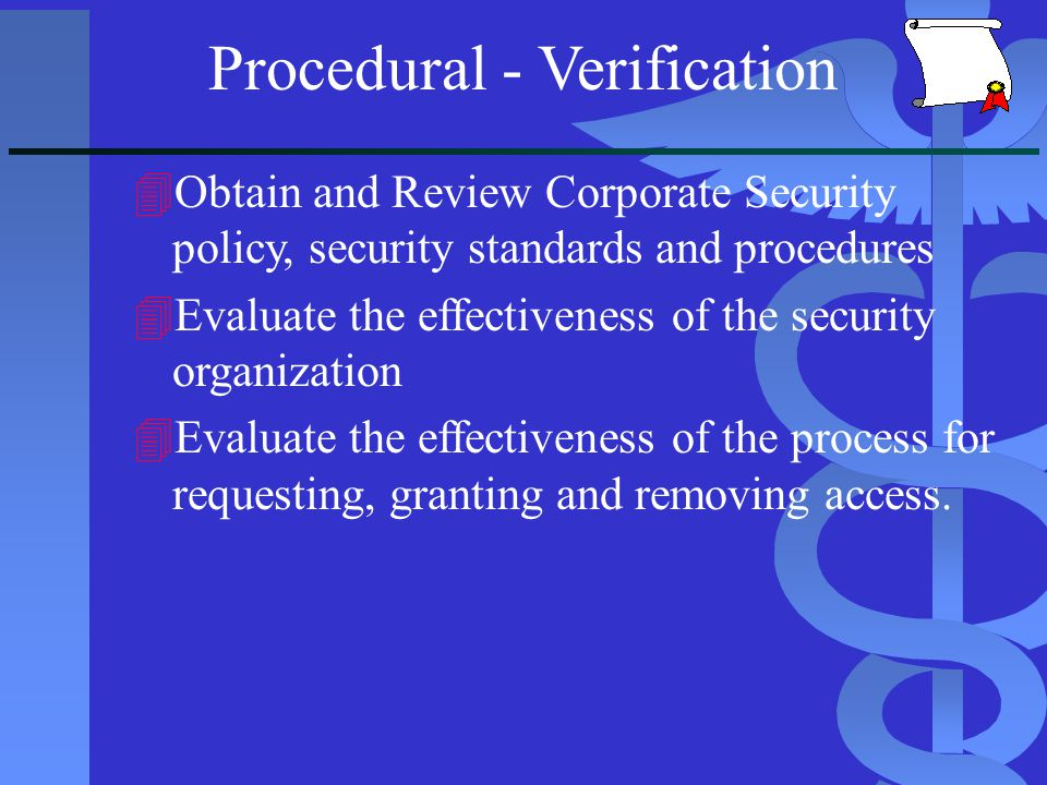 Procedural - Verification 4Obtain and Review Corporate Security policy, security standards and procedures 4Evaluate the effectiveness of the security