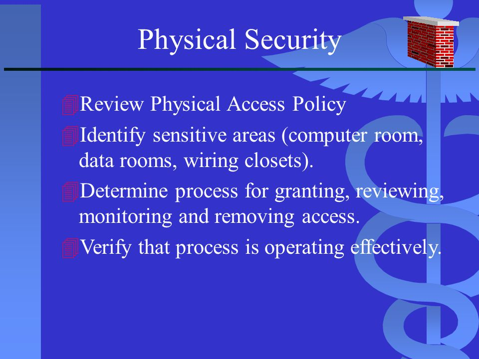 Physical Security 4Review Physical Access Policy 4Identify sensitive areas (computer room, data rooms, wiring closets). 4Determine process for grantin