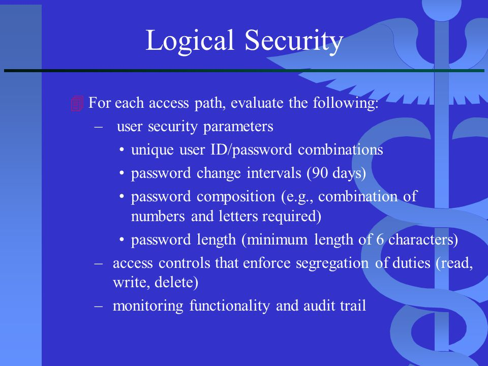 Logical Security 4For each access path, evaluate the following: – user security parameters unique user ID/password combinations password change interv