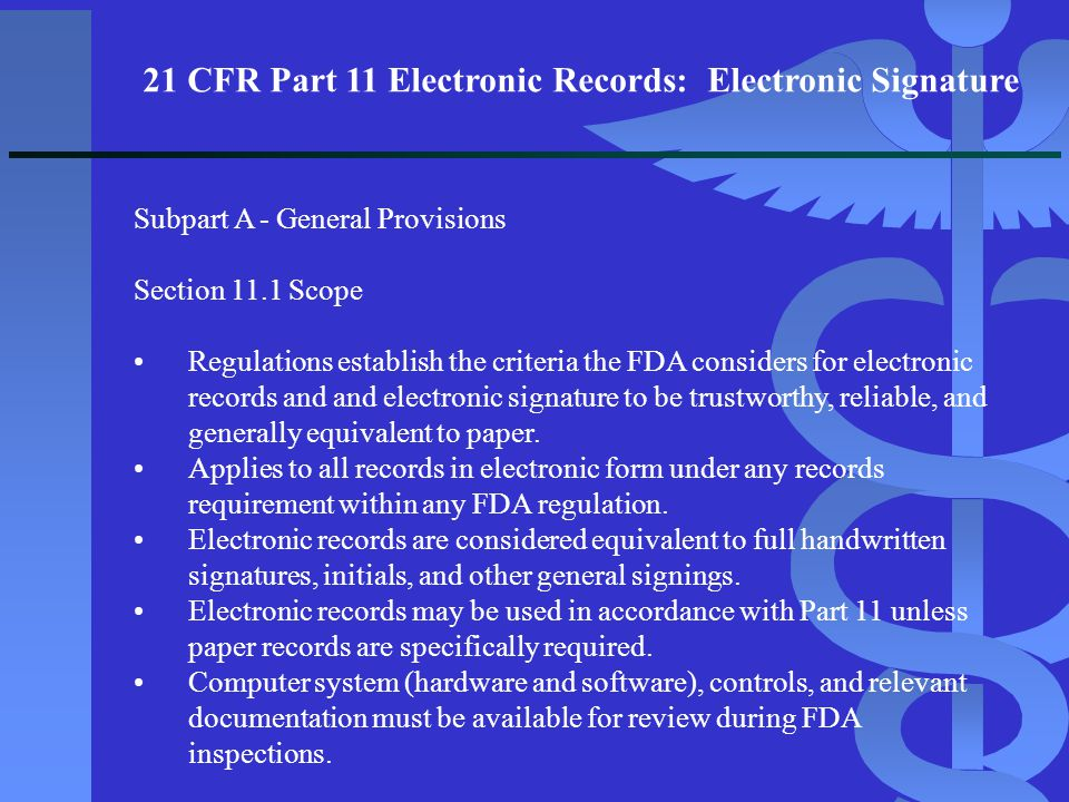 21 CFR Part 11 Electronic Records: Electronic Signature Subpart A - General Provisions Section 11.1 Scope Regulations establish the criteria the FDA c