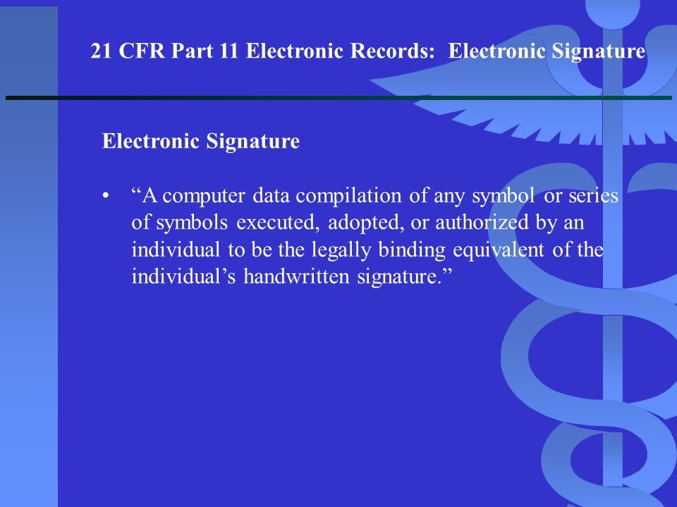 """Electronic Signature """"A computer data compilation of any symbol or series of symbols executed, adopted, or authorized by an individual to be the legal"""