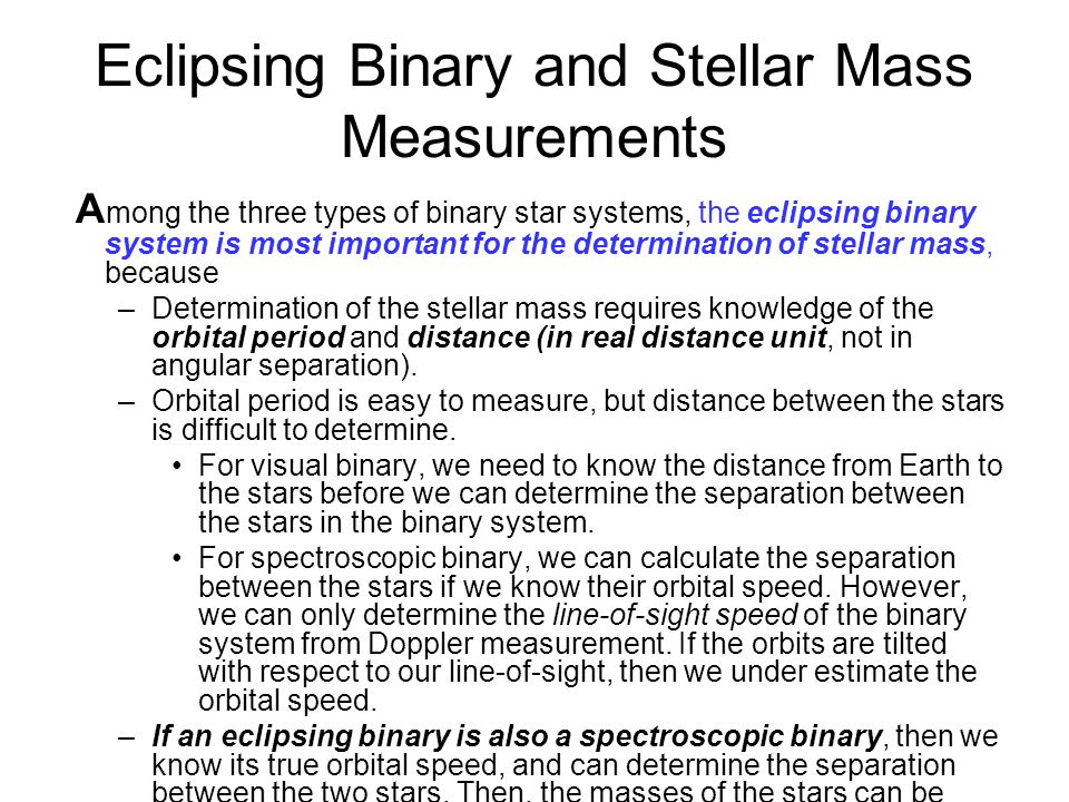 Eclipsing Binary and Stellar Mass Measurements A mong the three types of binary star systems, the eclipsing binary system is most important for the determination of stellar mass, because –Determination of the stellar mass requires knowledge of the orbital period and distance (in real distance unit, not in angular separation).