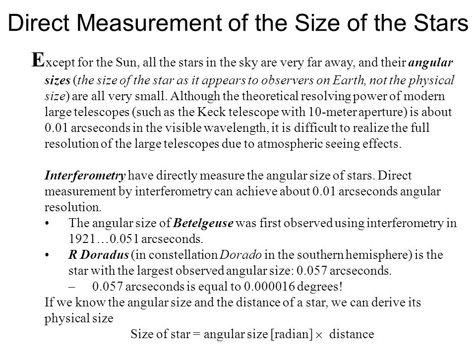 Direct Measurement of the Size of the Stars E xcept for the Sun, all the stars in the sky are very far away, and their angular sizes (the size of the star as it appears to observers on Earth, not the physical size) are all very small.