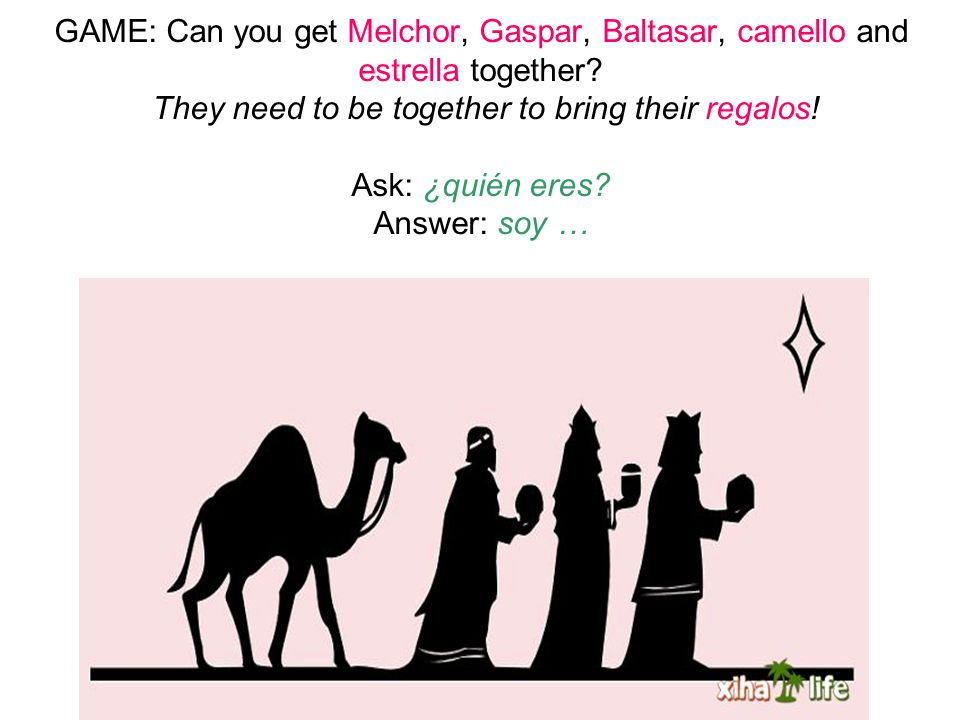 GAME: Can you get Melchor, Gaspar, Baltasar, camello and estrella together? They need to be together to bring their regalos! Ask: ¿quién eres? Answer: