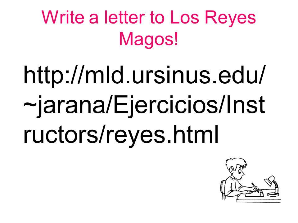Write a letter to Los Reyes Magos! http://mld.ursinus.edu/ ~jarana/Ejercicios/Inst ructors/reyes.html