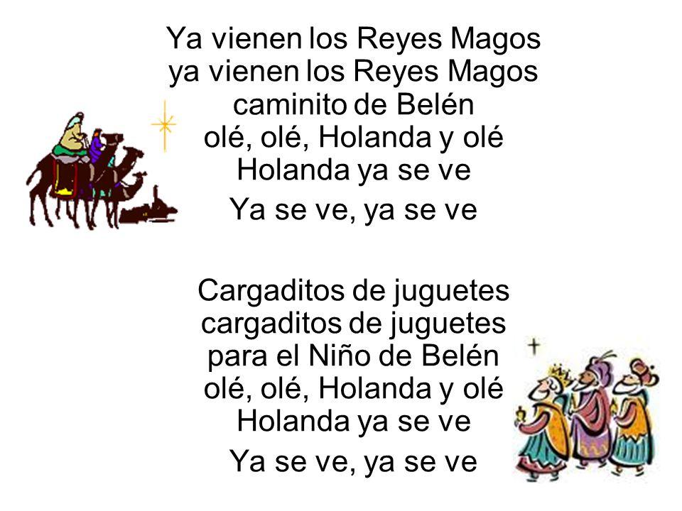 Ya vienen los Reyes Magos ya vienen los Reyes Magos caminito de Belén olé, olé, Holanda y olé Holanda ya se ve Ya se ve, ya se ve Cargaditos de juguet