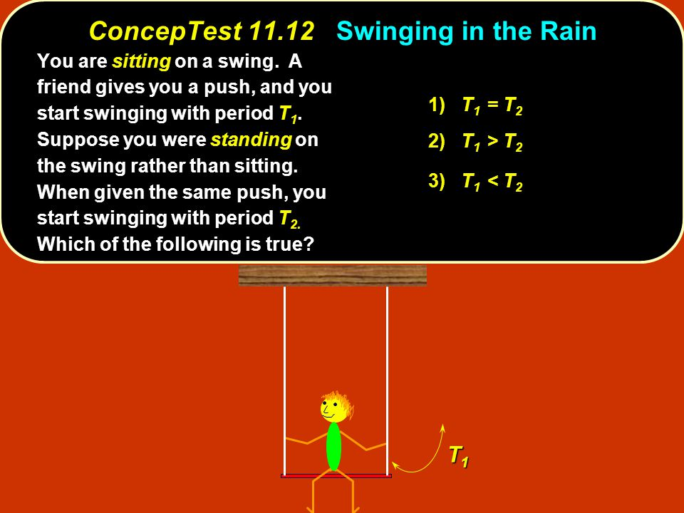 ConcepTest 11.12Swinging in the Rain ConcepTest 11.12 Swinging in the Rain 1) T 1 = T 2 2) T 1 > T 2 3) T 1 < T 2 T1T1T1T1 You are sitting on a swing.