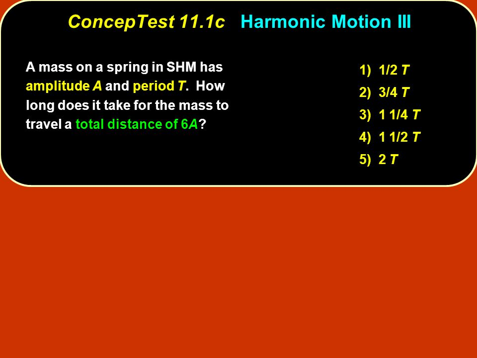 A mass on a spring in SHM has amplitude A and period T.